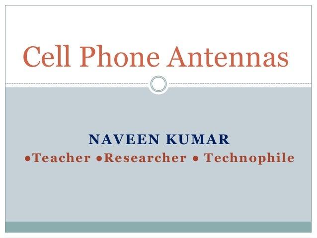 NAVEEN KUMAR ●Teacher ●Researcher ● Technophile Cell Phone Antennas
