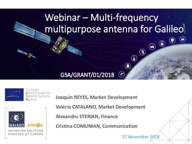 Webinar – Multi-frequency multipurpose antenna for Galileo 27 November 2018 Joaquin REYES, Market Development Valeria CATA...