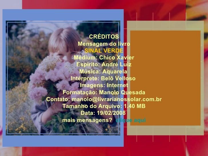 CRÉDITOS Mensagem do livro SINAL VERDE Médium: Chico Xavier Espírito: André Luiz Música: Aquarela  Intérprete: Belô Vellos...