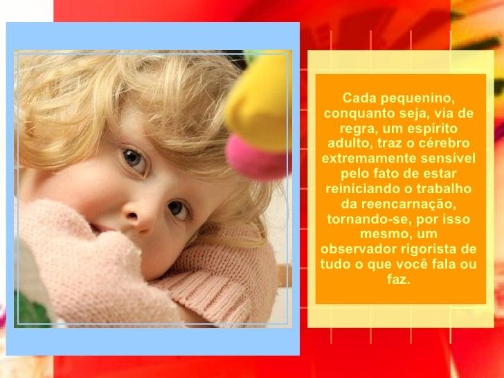 Cada pequenino, conquanto seja, via de regra, um espírito adulto, traz o cérebro extremamente sensível pelo fato de estar ...