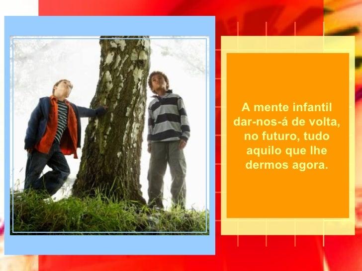 A mente infantil dar-nos-á de volta, no futuro, tudo aquilo que lhe dermos agora.