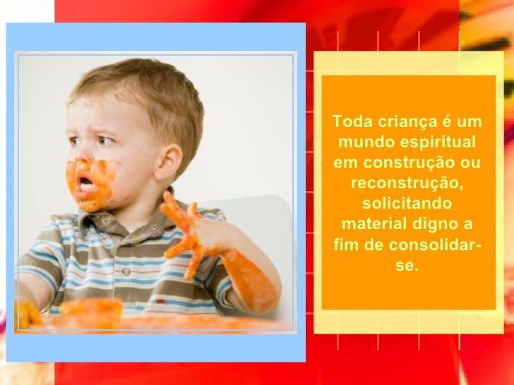 Toda criança é um mundo espiritual em construção ou reconstrução, solicitando material digno a fim de consolidar-se.