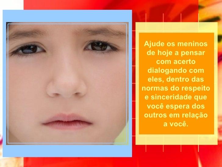 Ajude os meninos de hoje a pensar com acerto dialogando com eles, dentro das normas do respeito e sinceridade que você esp...