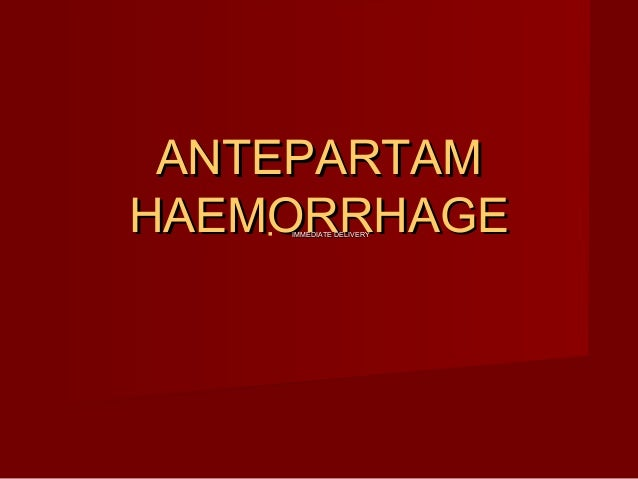 ANTEPARTAM HAEMORRHAGE   IMMEDIATE DELIVERY