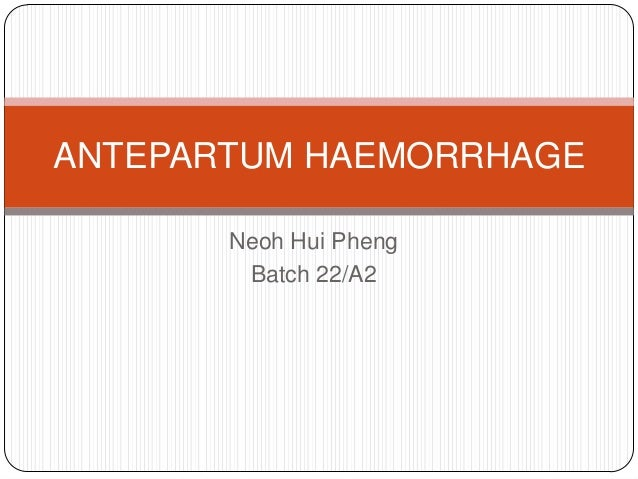 ANTEPARTUM HAEMORRHAGE       Neoh Hui Pheng        Batch 22/A2