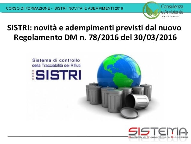 CORSO DI FORMAZIONE - SISTRI: NOVITA' E ADEMPIMENTI 2016 SISTRI: novità e adempimenti previsti dal nuovo Regolamento DM n....