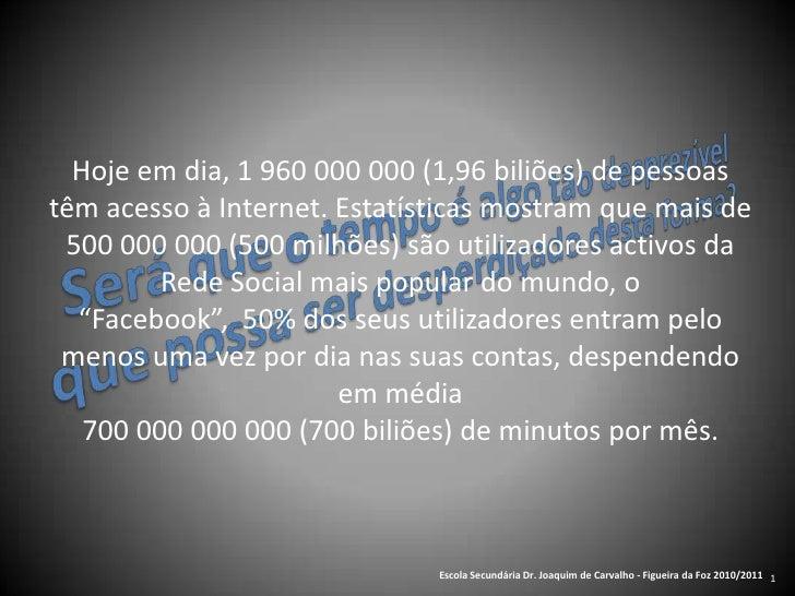 1<br />Hoje em dia, 1 960 000 000 (1,96 biliões) de pessoas <br />têm acesso à Internet. Estatísticas mostram que mais de ...