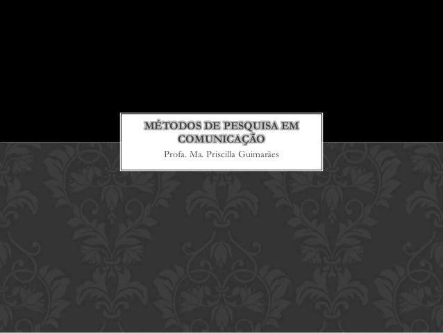 Profa. Ma. Priscilla Guimarães MÉTODOS DE PESQUISA EM COMUNICAÇÃO