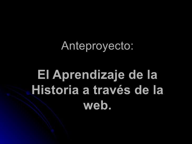 Anteproyecto: El Aprendizaje de la Historia a través de la web.