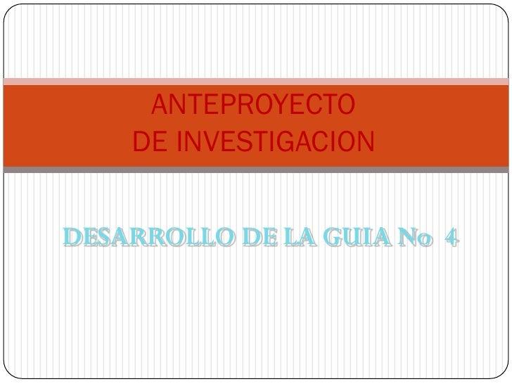 ANTEPROYECTO     DE INVESTIGACION   DESARROLLO DE LA GUIA No 4