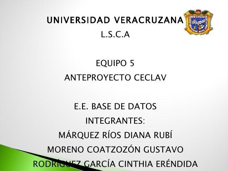 <ul><li>UNIVERSIDAD VERACRUZANA </li></ul><ul><li>L.S.C.A </li></ul><ul><li>EQUIPO 5 </li></ul><ul><li>ANTEPROYECTO CECLAV...
