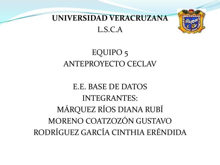 UNIVERSIDAD VERACRUZANA             L.S.C.A              EQUIPO 5       ANTEPROYECTO CECLAV          E.E. BASE DE DATOS   ...