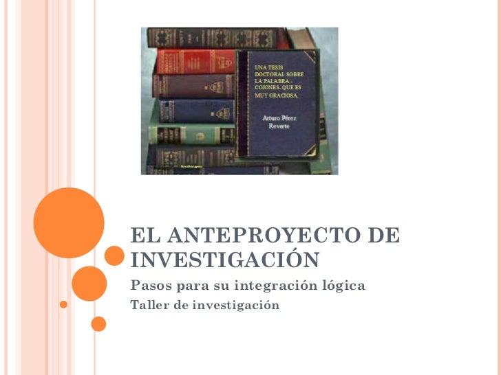 EL ANTEPROYECTO DE INVESTIGACIÓN Pasos para su integración lógica Taller de investigación
