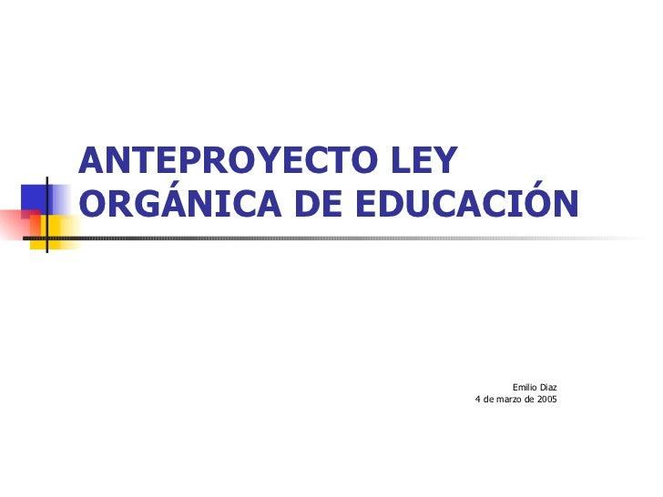 ANTEPROYECTO LEY ORGÁNICA DE EDUCACIÓN Emilio Diaz 4 de marzo de 2005