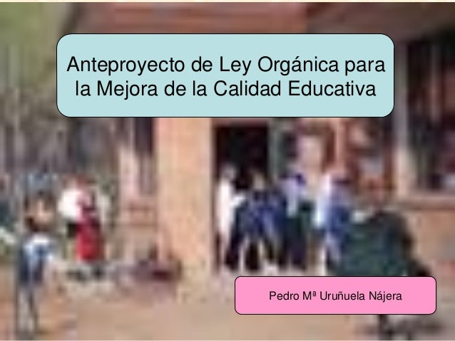 URUNAJPAnteproyecto de Ley Orgánica parala Mejora de la Calidad EducativaPedro Mª Uruñuela Nájera