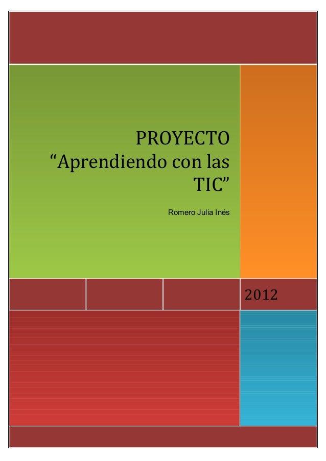 """PROYECTO""""Aprendiendo con las               TIC""""             Romero Julia Inés                                 2012"""