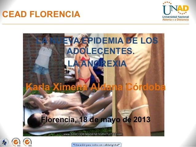 CEAD FLORENCIALA NUEVA EPIDEMIA DE LOSADOLECENTES.LA ANOREXIAFlorencia, 18 de mayo de 2013Karla Ximena Aldana Córdoba