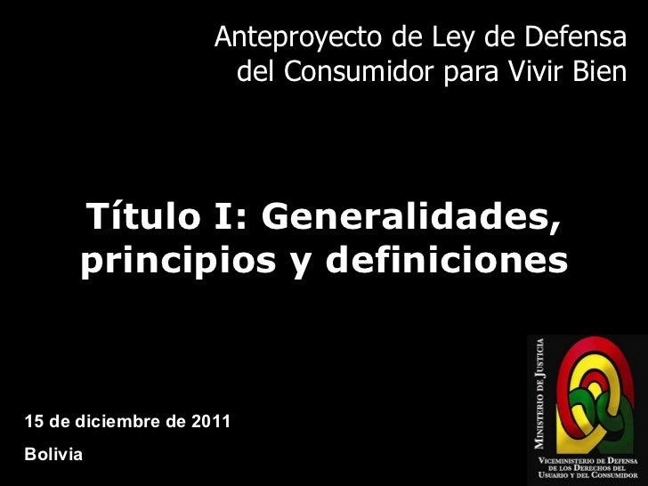 Anteproyecto de Ley de Defensa del Consumidor para Vivir Bien Título I: Generalidades, principios y definiciones 15 de dic...