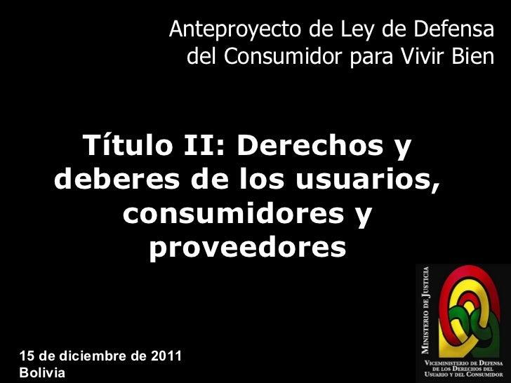 Anteproyecto de Ley de Defensa del Consumidor para Vivir Bien Título II: Derechos y deberes de los usuarios, consumidores ...