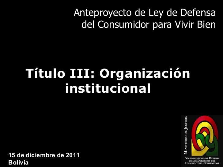 Anteproyecto de Ley de Defensa del Consumidor para Vivir Bien Título III: Organización institucional 15 de diciembre de 20...