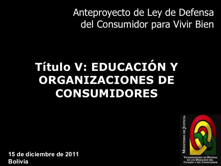 Anteproyecto de Ley de Defensa del Consumidor para Vivir Bien Título V: EDUCACIÓN Y ORGANIZACIONES DE CONSUMIDORES 15 de d...