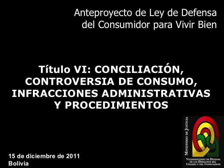 Anteproyecto de Ley de Defensa del Consumidor para Vivir Bien Título VI: CONCILIACIÓN, CONTROVERSIA DE CONSUMO, INFRACCION...