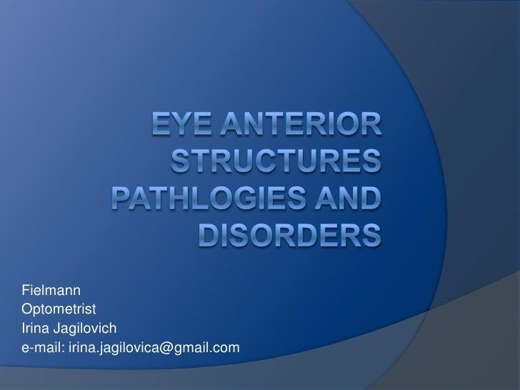EyeAnteriorStructuresPathlogiesandDisorders<br />Fielmann<br />Optometrist<br />IrinaJagilovich<br />e-mail: irina.jagilov...