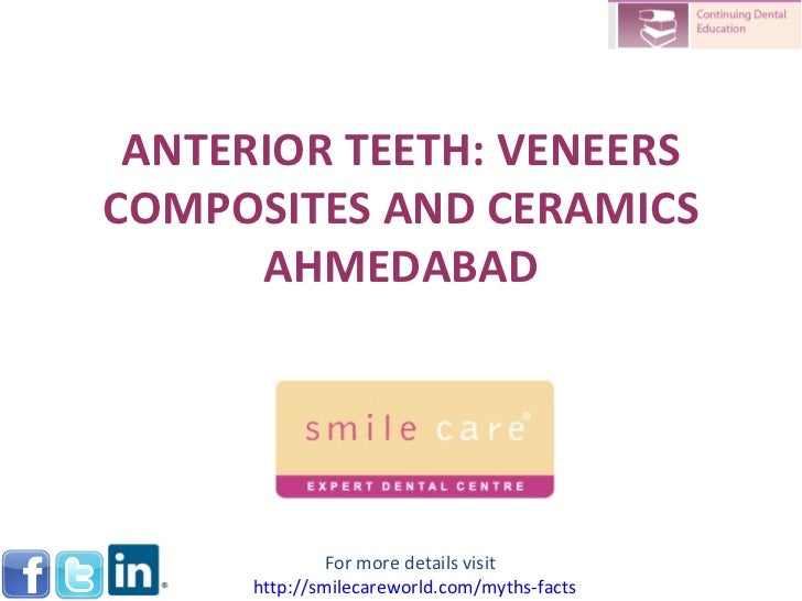 ANTERIOR TEETH: VENEERS COMPOSITES AND CERAMICS AHMEDABAD For more details visit  http:// smilecareworld.com /myths-facts