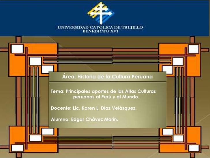 Área: Historia de la Cultura PeruanaTema: Principales aportes de las Altas Culturas          peruanas al Perú y al Mundo.D...