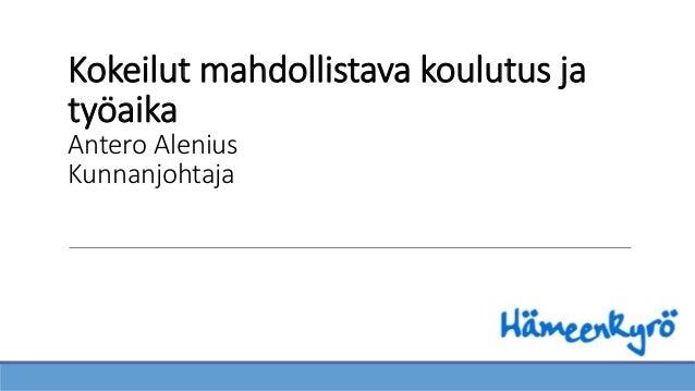 Kokeilut mahdollistava koulutus ja työaika Antero Alenius Kunnanjohtaja
