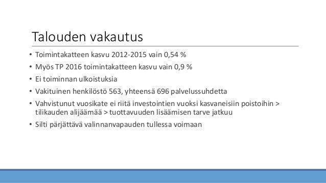 Talouden vakautus • Toimintakatteen kasvu 2012-2015 vain 0,54 % • Myös TP 2016 toimintakatteen kasvu vain 0,9 % • Ei toimi...