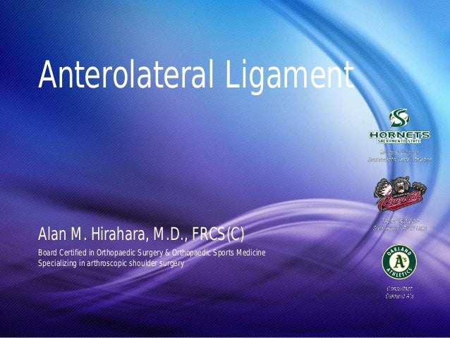 Anterolateral Ligament  Alan M. Hirahara, M.D., FRCS(C)  Board Certified in Orthopaedic Surgery & Orthopaedic Sports Medic...