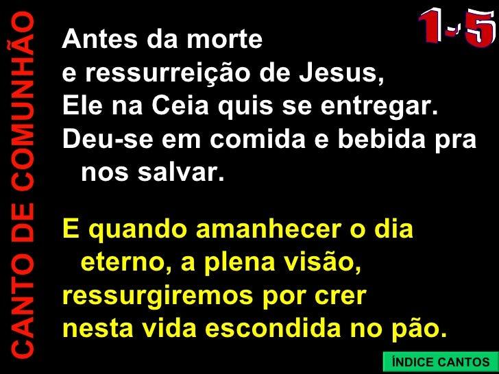 CANTO DE COMUNHÃO Antes da morte  e ressurreição de Jesus, EIe na Ceia quis se entregar.  Deu-se em comida e bebida pra no...