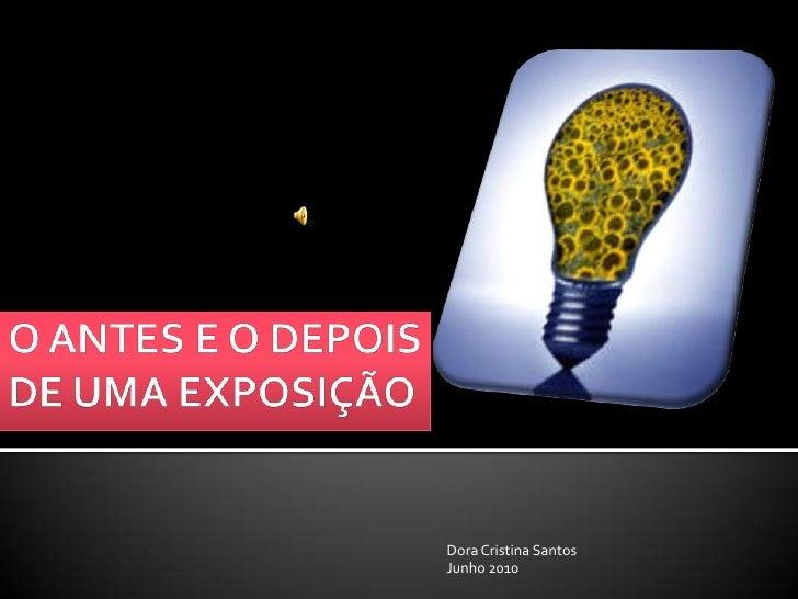O ANTES E O DEPOIS DE UMA EXPOSIÇÃO<br />Dora Cristina Santos <br />Junho 2010<br />