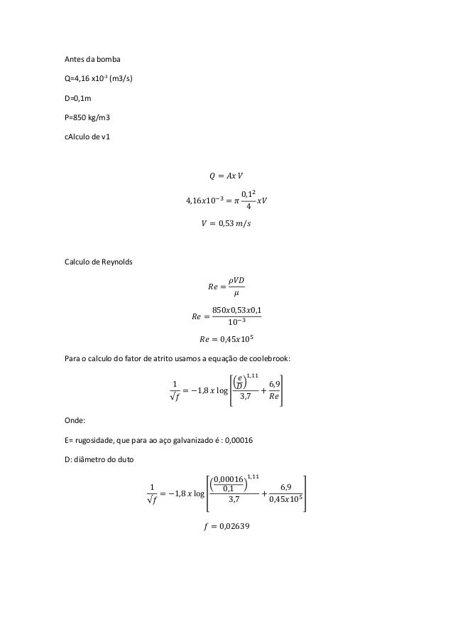 Antes da bomba Q=4,16 x10-3 (m3/s) D=0,1m Ρ=850 kg/m3 cAlculo de v1 𝑄 = 𝐴𝑥 𝑉 4,16𝑥10−3 = 𝜋 0,12 4 𝑥𝑉 𝑉 = 0,53 𝑚/𝑠 Calculo ...