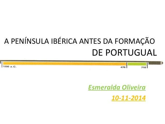A PENÍNSULA IBÉRICA ANTES DA FORMAÇÃO  DE PORTUGUAL  Esmeralda Oliveira  10-11-2014