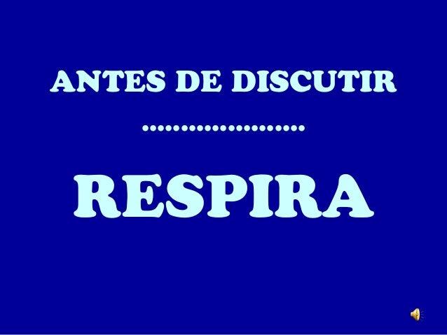 ANTES DE DISCUTIR .....................  RESPIRA