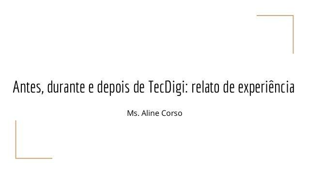 Antes, durante e depois de TecDigi: relato de experiência Ms. Aline Corso