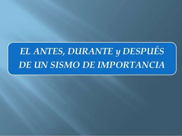 EL ANTES, DURANTE y DESPUÉSDE UN SISMO DE IMPORTANCIA