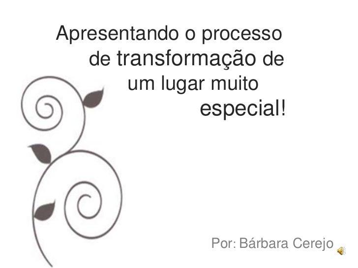 Apresentando o processo   de transformação de        um lugar muito              especial!               Por: Bárbara Cerejo