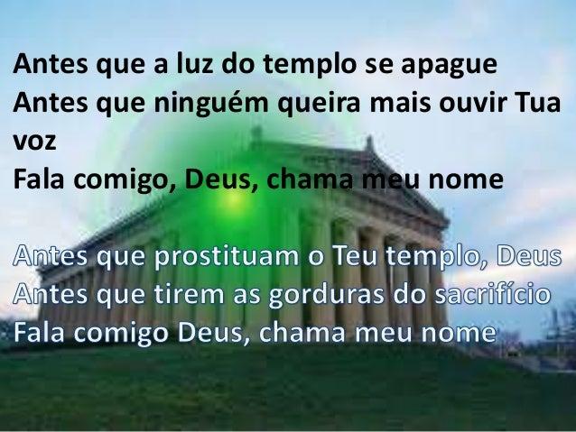Antes que a luz do templo se apague Antes que ninguém queira mais ouvir Tua voz Fala comigo, Deus, chama meu nome