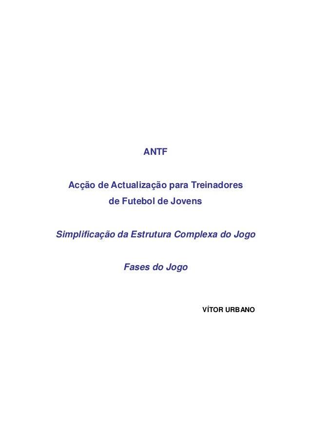 ANTF  Acção de Actualização para Treinadores  de Futebol de Jovens  Simplificação da Estrutura Complexa do Jogo  Fases do ...