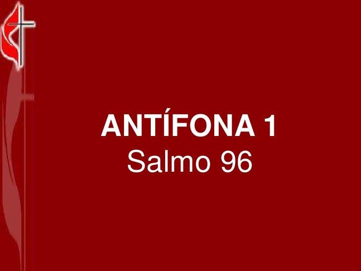 ANTÍFONA 1<br />Salmo 96<br />
