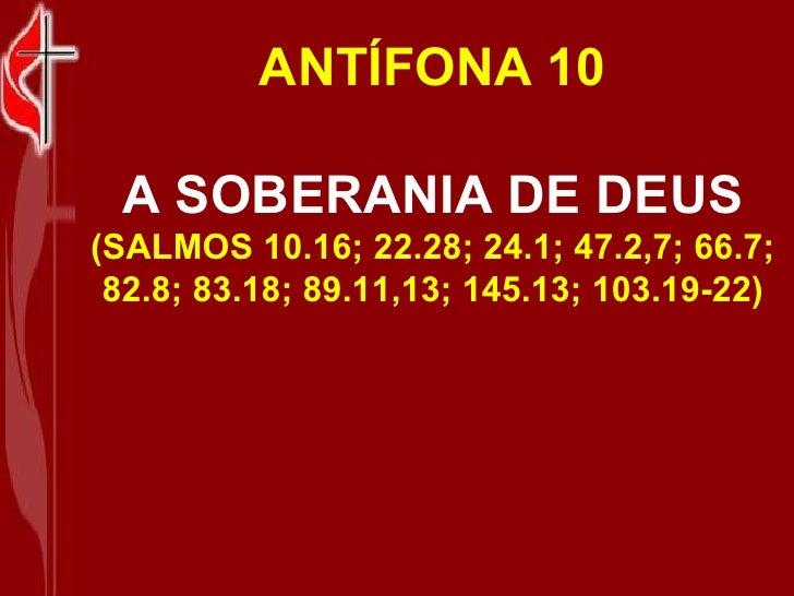 ANTÍFONA 10 A SOBERANIA DE DEUS (SALMOS 10.16; 22.28; 24.1; 47.2,7; 66.7; 82.8; 83.18; 89.11,13; 145.13; 103.19-22)