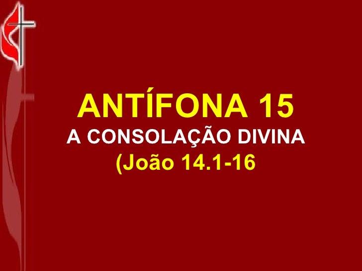 ANTÍFONA 15 A CONSOLAÇÃO DIVINA (João 14.1-16