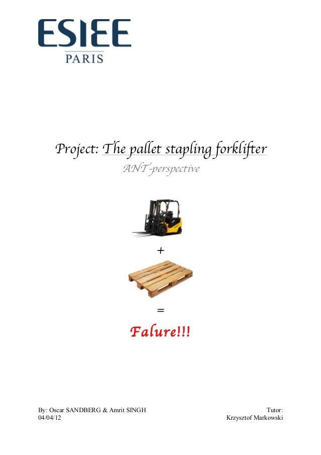 By: Oscar SANDBERG & Amrit SINGH Tutor: 04/04/12 Krzysztof Markowski Project: The pallet stapling forklifter ANT-perspecti...