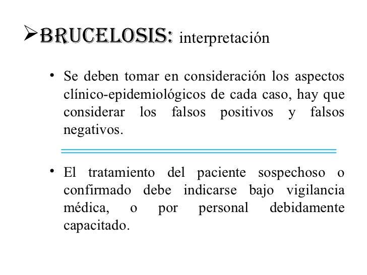 BRUCELOSIS: interpretación   • Se deben tomar en consideración los aspectos     clínico-epidemiológicos de cada caso, hay...