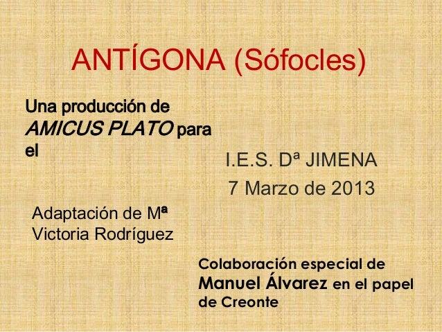 ANTÍGONA (Sófocles)Una producción deAMICUS PLATO parael                         I.E.S. Dª JIMENA                         7...