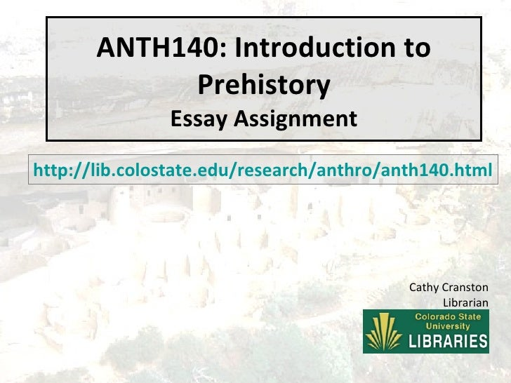ANTH140: Introduction to Prehistory Essay Assignment http://lib.colostate.edu/research/anthro/anth140.html Cathy Cranston ...
