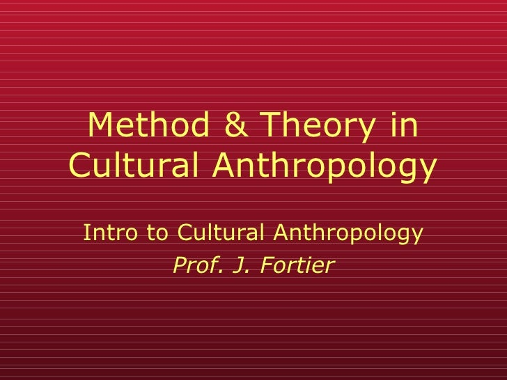 Method & Theory in Cultural Anthropology Intro to Cultural Anthropology Prof. J. Fortier